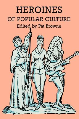 Heroines of Popular Culture - Browne, Ray Broadus (Editor), and Browne, Pat