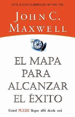 El Mapa Para Alcanzar el Exito: Usted Puede Llegar Desde Aqui - Maxwell, John C