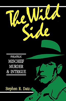 The Wild Side - Philatelic Mischief, Murder & Intrigue - Datz, Stephen R