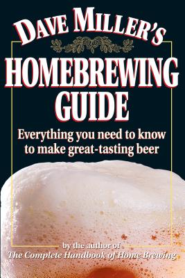Dave Miller's Homebrewing Guide: Everything You Need to Know to Make Great-Tasting Beer - Miller, Dave, and Miller, David G
