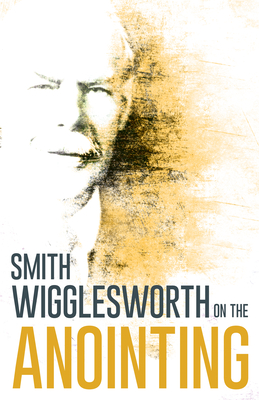 Wigglesworth on the Anointing - Wigglesworth, Smith