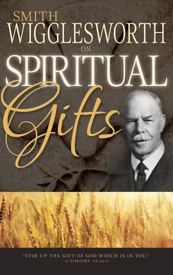 Smith Wigglesworth on Spiritual Gifts - Wigglesworth, Smith