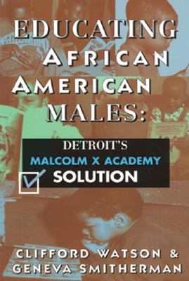 Educating African American Males: Detroit's Malcolm X Academy Solution - Watson, Clifford, and Smitherman, Geneva