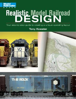 Realistic Model Railroad Design: Your Step-By-Step Guide to Creating a Unique Operating Layout - Koester, Tony
