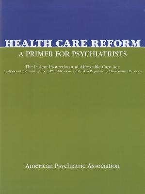Health Care Reform: A Primer for Psychiatrists: The Patient Protection and Affordable Care ACT: Analysis and Commentary from APA Publications and the APA Department of Government Relations - American Psychiatric Association