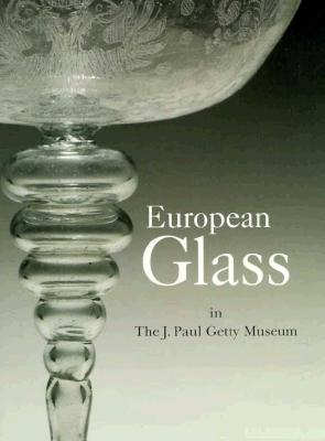 European Glass in the J. Paul Getty Museum - Hess, Catherine, and J Paul Getty Museum, and Husband, Timothy