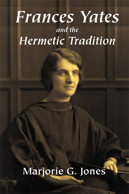 Frances Yates and the Hermetic Tradition - Jones, Marjorie G