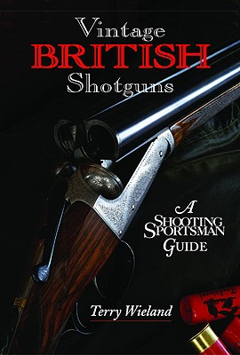 Vintage British Shotguns: A Shooting Sportsman Guide - Wieland, Terry