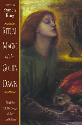 Ritual Magic of the Golden Dawn: Works by S. L. MacGregor Mathers and Others - King, Francis (Editor), and Mathers, S L MacGregor
