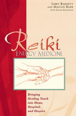 Reiki Energy Medicine: Bringing Healing Touch Into Home, Hospital, and Hospice - Barnett, Libby, and Babb, Maggie, and Davidson, Susan