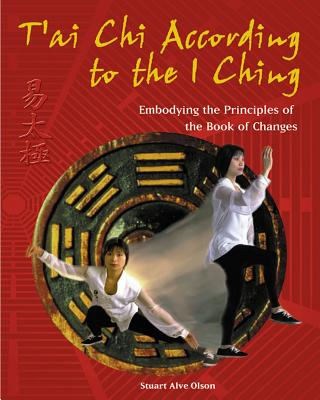 T'Ai Chi According to the I Ching: Embodying the Principles of the Book of Changes - Olson, Stuart Alve