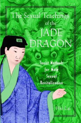 The Sexual Teachings of the Jade Dragon: Taoist Methods for Male Sexual Revitalization - Lai, Hsi