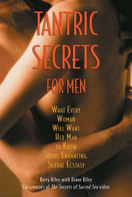 Tantric Secrets for Men: What Every Woman Will Want Her Man to Know about Enhancing Sexual Ecstasy - Riley, Kerry, and Riley, Diane