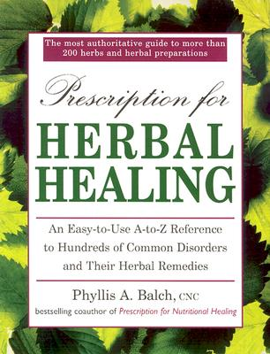 Prescription for Herbal Healing: An Easy-To-Use A-Z Reference to Hundreds of Common Disorders Andtheir Herbal Remedies - Balch, Phyllis A, and Rister, Robert, and Balch, Cnc