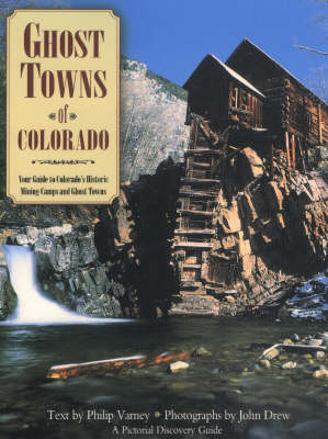 Ghost Towns of Colorado: Your Guide to Colorado's Historic Mining Camps and Ghost Towns - Varney, Philip, and Drew, John M L (Photographer)