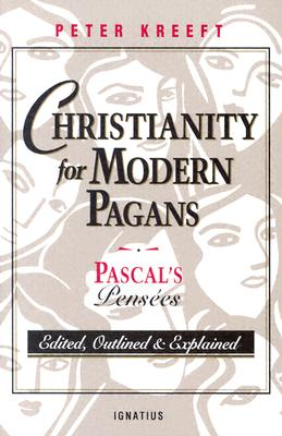 Christianity for Modern Pagans: PASCAL's Pensees Edited, Outlined, and Explained - Kreeft, Peter, and Pascal, Blaise
