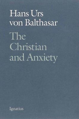 The Christian and Anxiety - Von Balthasar, Hans Urs, Cardinal, and Balthasar, Hans Urs Von