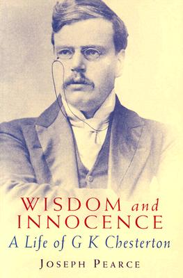 Wisdom and Innocence: A Life of G. K. Chesterton - Pearce, Joseph