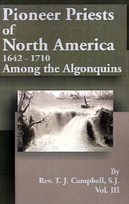 Pioneer Priests of North America 1642-1710: Among the Algonquins - Campbell, T J, Reverend, S.J.