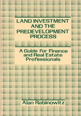Land Investment and the Predevelopment Process: A Guide for Finance and Real Estate Professionals - Rabinowitz, Alan