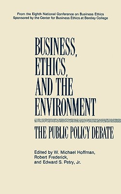 Business, Ethics, and the Environment: The Public Policy Debate - Hoffman, W Michael, Dr. (Editor), and Frederick, Robert S (Editor), and Petry, Edward S, Dr. (Editor)