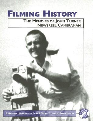 Filming History: The Memoirs of John Turner, Newsreel Cameraman - Turner, John