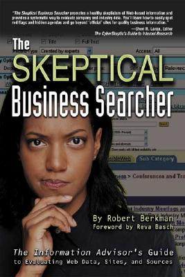 The Skeptical Business Searcher: The Information Advisor's Guide to Evaluating Web Data, Sites, and Sources - Berkman, Robert, and Basch, Reva (Foreword by)