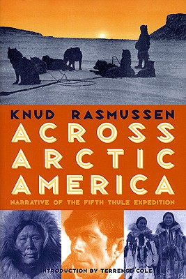 Across Arctic America: Narrative of the Fifth Thule Expedition - Rasmussen, Knud, and Cole, Terrence (Introduction by)