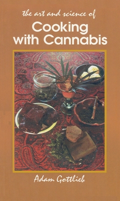 Cooking with Cannabis: The Most Effective Methods of Preparing Food and Drink with Marijuana, Hashish, and Hash Oil Third Edition - Gottlieb, Adam