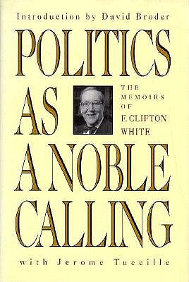 Politics as a Noble Calling: The Memoirs of F. Clifton White - White, F Clifton, and Tuccille, Jerome