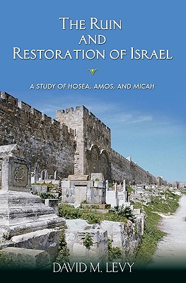The Ruin and Restoration of Israel: A Study of Hosea, Amos, and Micah - Levy, David M
