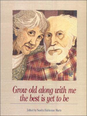 Grow Old Along with Me - The Best Is Yet to Be - Martz, Sandra Haldeman (Editor)