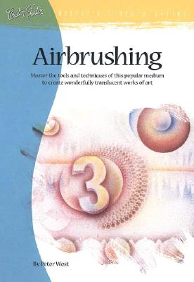 Airbrushing: Master the Tools and Techniques of This Popular Medium to Create Wonderfully Translucent Works of Art - West, Peter