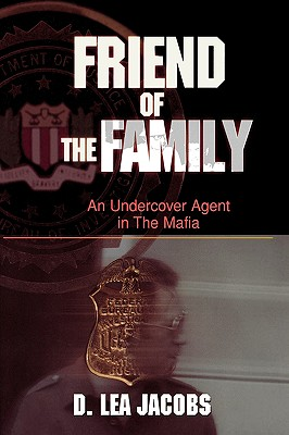 Friend of the Family: An Undercover Agent in the Mafia - Jacobs, D Lea, and Daniels, Anthony (Foreword by)