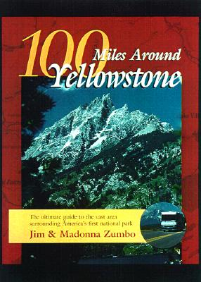 100 Miles Around Yellowstone: The Ultimate Guide to the Vast Area Surrounding America's First National Park - Zumbo, Jim, and Zumbo, Madonna, and Yeager, Charles (Introduction by)