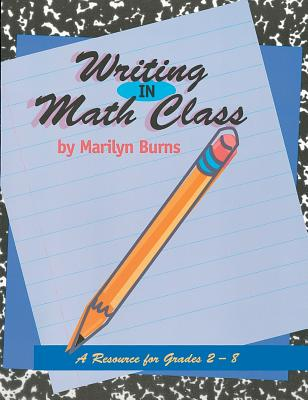 Writing in Math Class: A Resource for Grades 2-8 - Burns, Marilyn, and Ohanian, Susan (Foreword by)