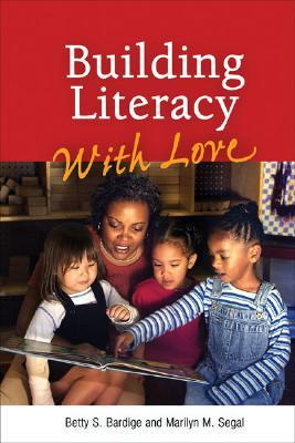 Building Literacy with Love: A Guide for Teachers and Caregivers of Children Birth Through Age 5 - Bardige, Betty S, Ed.D., and Segal, Marilyn M