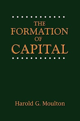 The Formation of Capital - Moulton, Harold Glenn, and Kurland, Norman G (Foreword by)