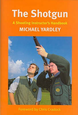 The Shotgun: A Shooting Instructor's Handbook - Yardley, Michael