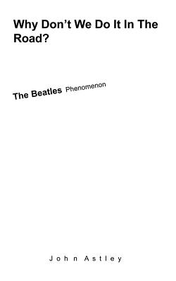Why Don't We Do It in the Road?: The Beatles Phenomenon - Astley, John