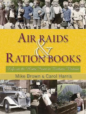 Air Raids and Ration Books: Life on the Home Front in Wartime Britain - Brown, Mike, and Harris, Carol