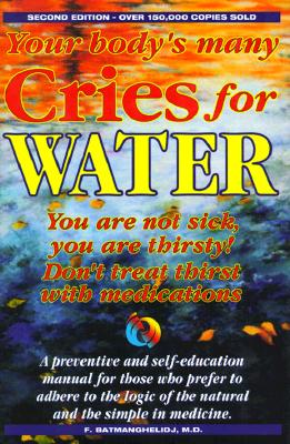 Your Body's Many Cries for Water: You Are Not Sick, You Are Thirsty!, Don't Treat Thirst with Medications!, a Preventive and Self-Education Manual for Those Who Prefer to Adhere to the Logic of the Natural and the Simple in Medicine - Batmanghelidj, Fereydoon, M.D. (Preface by)