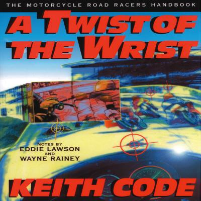 Twist of the Wrist: The Motorcycle Road Racers Handbook - Code, Keith, and Lawson, Eddie (Contributions by), and Rainey, Wayne (Foreword by)