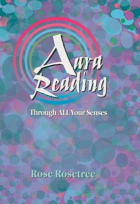 Aura Reading Through All Your Senses: Celestial Perception Made Practical - Rosetree, Rose