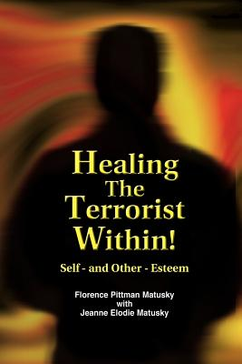 Healing the Terrorist Within! Self- And Other-Esteem - Matusky, Florence Pittman, and Matusky, Jeanne Elodie