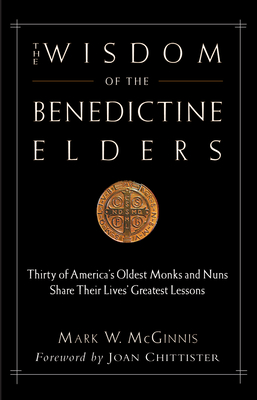 The Wisdom of the Benedictine Elders: Thirty of America's Oldest Monks and Nuns Share Their Lives' Greatest Lessons - McGinnis, Mark W