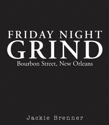 Friday Night Grind: Bourbon Street, New Orleans - Brenner, Jackie (Photographer), and Sacabo, Josephine (Foreword by), and DeWolfe, George (Introduction by)