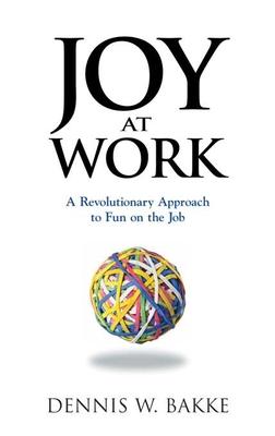 Joy at Work: A Revolutionary Approach to Fun on the Job - Bakke, Dennis W