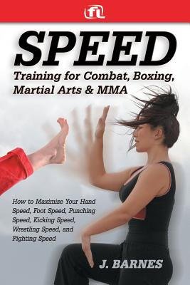 Speed Training for Martial Arts and Mma: How to Maximize Your Hand Speed, Boxing Speed, Kick Speed and Power, Punching Speed and Power, Plus Wrestling Speed and Power for Combat and Self-Defense - Barnes, J, and Fitness Lifestyle (Creator)