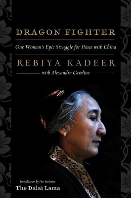Dragon Fighter: One Woman's Epic Struggle for Peace with China - Cavelius, Alexandra, and Kadeer, Rebiya, and The Dalai Lama, His Holiness (Introduction by)